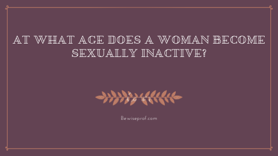 Photo of At What Age Does A Woman Become Sexually Inactive?