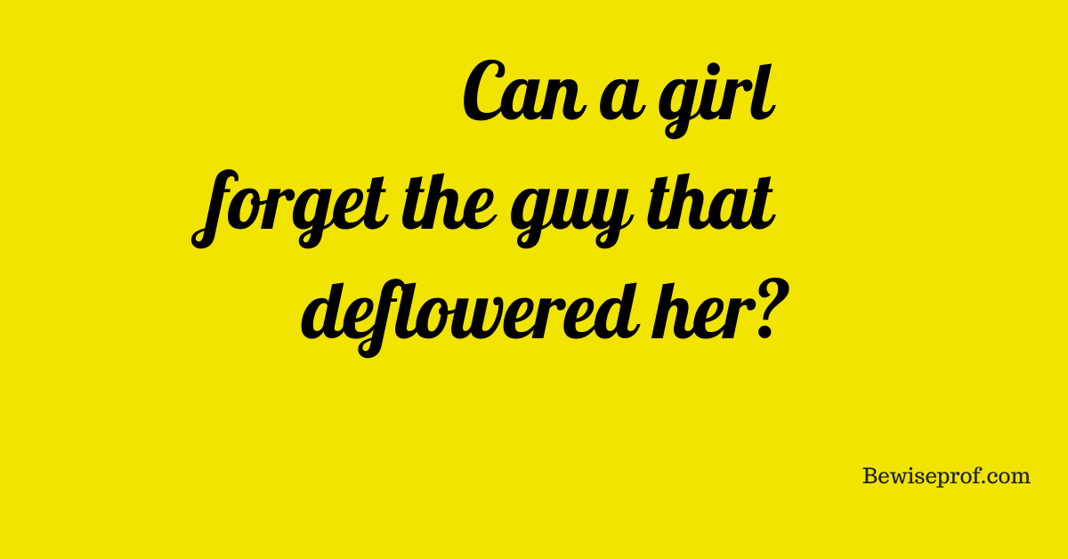 Photo of Can a girl forget the guy that deflowered her ?