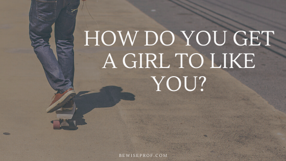 How Do You Get A Girl To Like You?