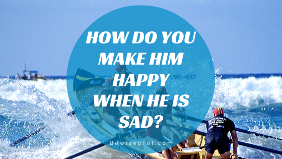 Photo of How Do You Make Him Happy When He Is Sad?