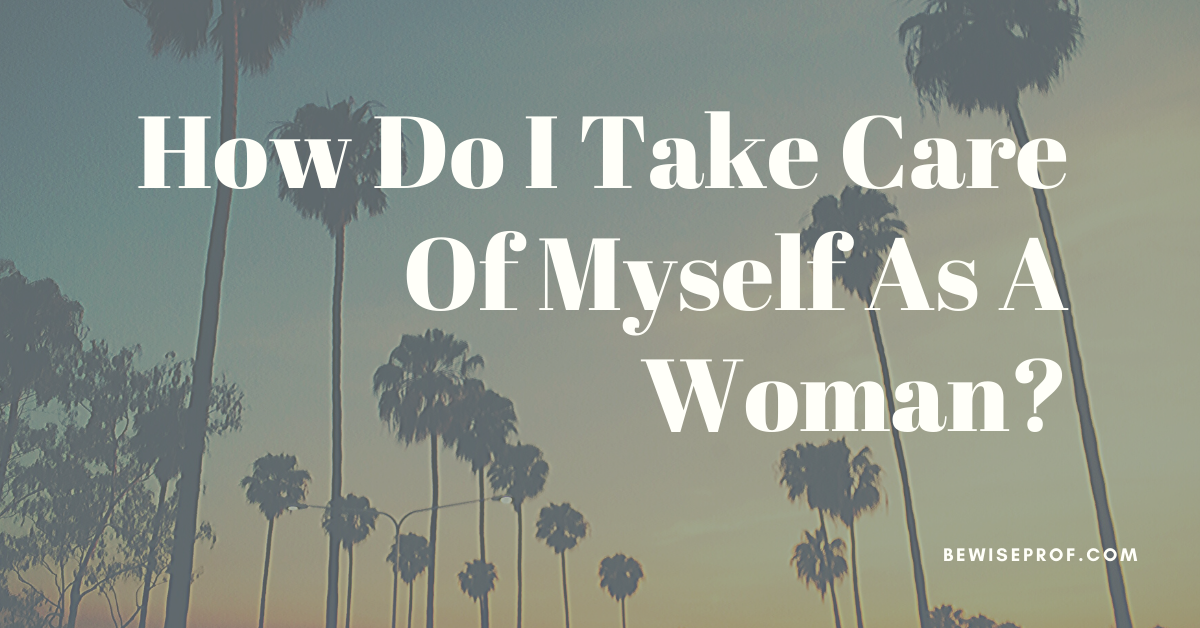 Photo of How Do I Take Care Of Myself As A Woman?