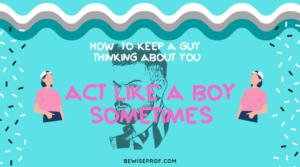 Act like a boy sometimes