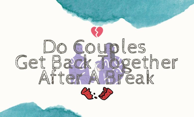 Do Couples Get Back Together After A Break