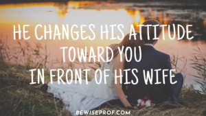 He changes his attitude toward you in front of his wife