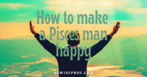How to make a Pisces man happy