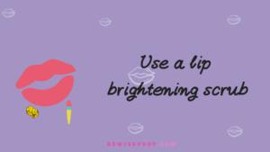 Use a lip brightening scrub